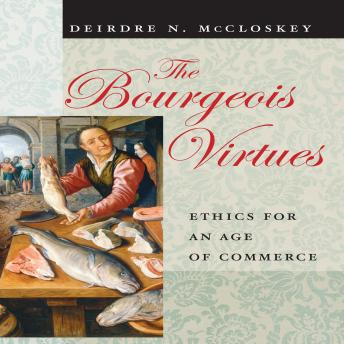 Bourgeois Virtues :Ethics for an Age of Commerce, Deirdre N. McCloskey