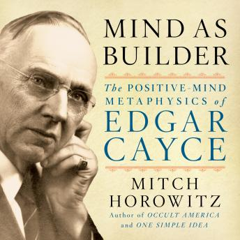 Mind As Builder: The Positive Mind Metaphysics of Edgar Cayce
