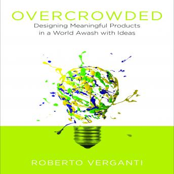 Overcrowded :Designing Meaningful Products in a World Awash with Ideas, Roberto Verganti