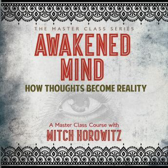 Awakened Mind :How Thoughts Become Reality, Mitch Horowitz