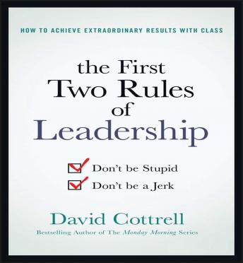 First Two Rules of Leadership : Don't be Stupid, Don't be a Jerk, David Cottrell