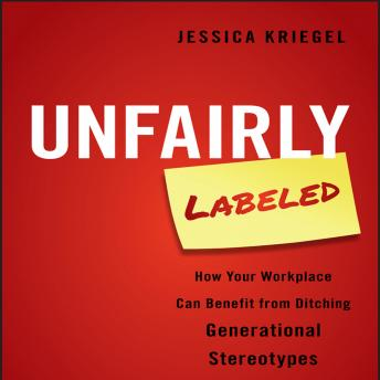 Unfairly Labeled : How Your Workplace Can Benefit From Ditching Generational Stereotypes, Jessica Kriegel