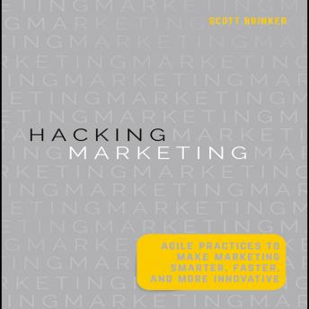 Hacking Marketing: Agile Practices to Make Marketing Smarter, Faster, and More Innovative, Scott Brinker