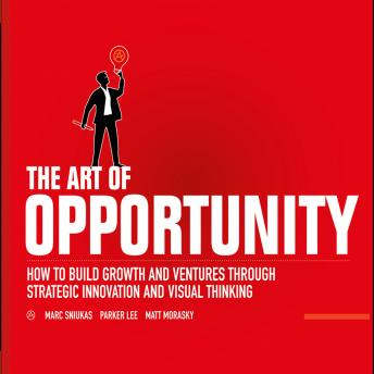 Art of Opportunity : How to Build Growth and Ventures Through Strategic Innovation and Visual Thinking, Matt Morasky, Parker Lee, Marc Sniukas
