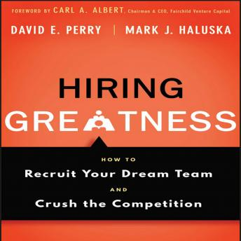 Hiring Greatness : How to Recruit Your Dream and Crush the Competition, Mark J. Haluska, David E. Perry