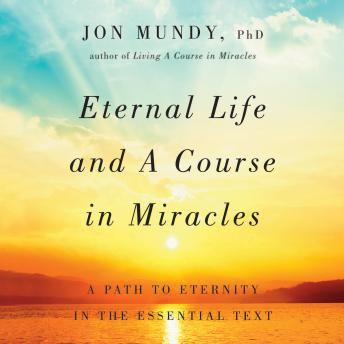 Eternal Life and A Course in Miracles: A Path to Eternity in the Essential Text, Jon Mundy