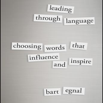 Leading Through Language: Choosing Words That Influence and Inspire, Bart Egnal