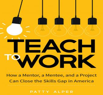 Teach to Work: How a Mentor, a Mentee, and a Project Can Close the Skills Gap in America, Patty Alper