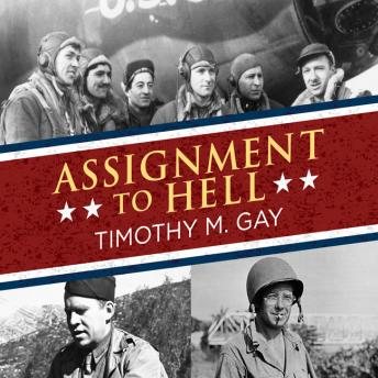 Assignment to Hell: The War Against Nazi Germany with Correspondents Walter Cronkite, Andy Rooney, A.J. Liebling, Homer Bigart, and Hal Boyle, Timothy M. Gay