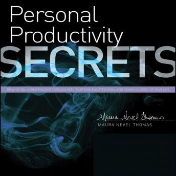Personal Productivity Secrets: Do what you never thought possible with your time and attention...and regain control of your life, Maura Nevel Thomas