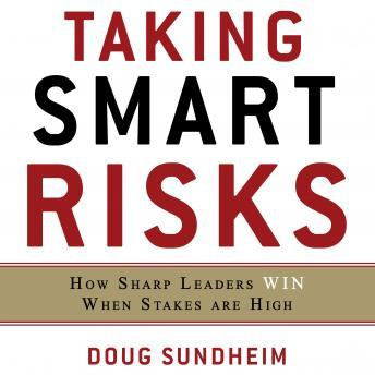Taking Smart Risks: How Sharp Leaders Win When Stakes are High, Doug Sundheim