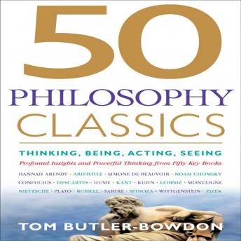 50 Philosophy Classics: Thinking, Being, Acting, Seeing, Profound Insights and Powerful Thinking from Fifty Key Books, Tom Butler-Bowdon