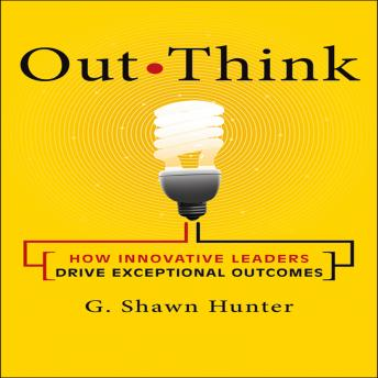 Out Think: How Innovative Leaders Drive Exceptional Outcomes, G. Shawn Hunter