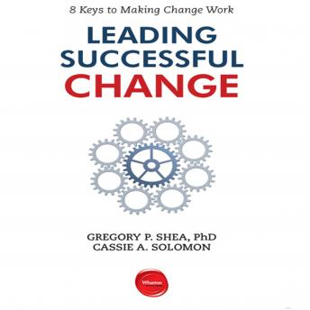 Leading Successful Change: 8 Keys to Making Change Work, Cassie A. Solomon, Gregory P. Shea