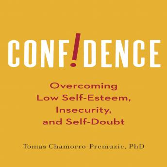 Confidence: Overcoming Low Self-Esteem, Insecurity, and Self-Doubt, Thomas Chamorro-Premuzic