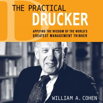 Practical Drucker: Applying the Wisdom of the World's Greatest Management Thinker, William A. Cohen