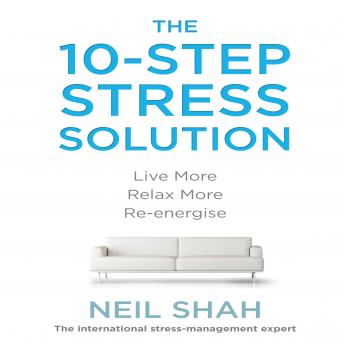 10-Step Stress Solution: Live More, Relax More, Re-energize, Neil Shah