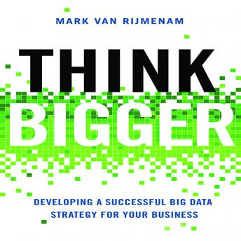 Think Bigger: Developing a Successful Big Data Strategy for Your Business, Mark Van Rijmenam