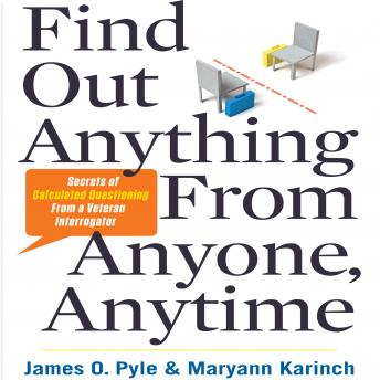 Download Find Out Anything from Anyone, Anytime: Secrets of Calculated Questioning From a Veteran Interrogator by Maryann Karinch, James Pyle