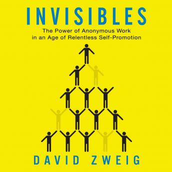 Invisibles: The Power of Anonymous Work in an Age of Relentless Self-Promotion, David Zweig