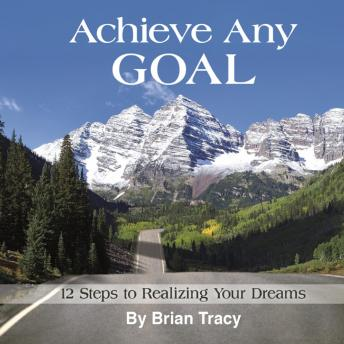Achieve Any Goal: 12 Steps to Realizing Your Dreams, Brian Tracy