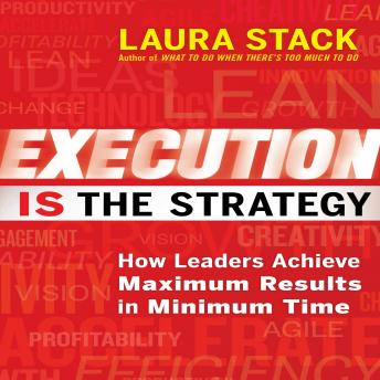 Execution IS the Strategy: How Leaders Achieve Maximum Results in Minimum Time, Laura Stack