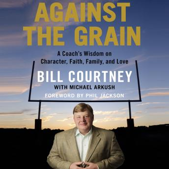Against the Grain: A Coach's Wisdom on Character, Faith, Family, and Love, Bill Courtney