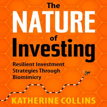 Nature of Investing: Resilient Investment Strategies Through Biomimicry, Katherine Collins