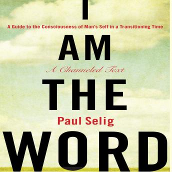 I Am The Word: A Guide to the Consciousness of Man's Self in a Transitioning Time, Audio book by Paul Selig