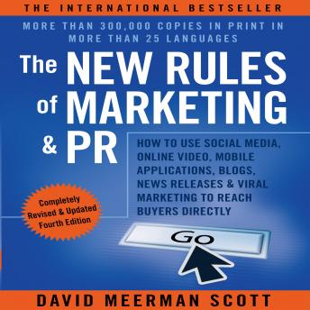 New Rules of Marketing and PR, Fourth Edition: How to Use Social Media, Online Video, Mobile Applications, Blogs, News Releases, and Viral Marketing to Reach Buyers Directly, David Meerman Scott
