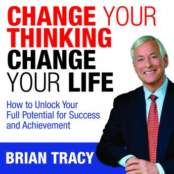 Download Change Your Thinking, Change Your Life: How to Unlock Your Full Potential for Success and Achievement by Brian Tracy