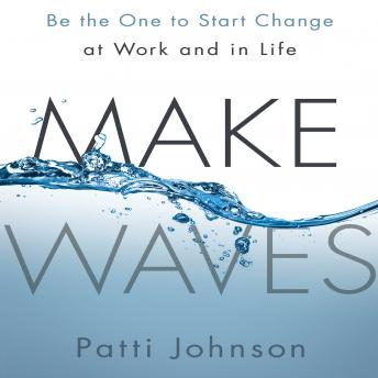 Make Waves: Be the One to Start Change at Work and in Life, Patti Johnson