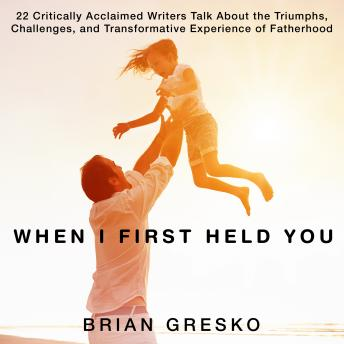 When I First Held You: 22 Critically Acclaimed Writers Talk About the Triumphs, Challenges, and Transformative Experience of Fatherhood, Brian Gresko