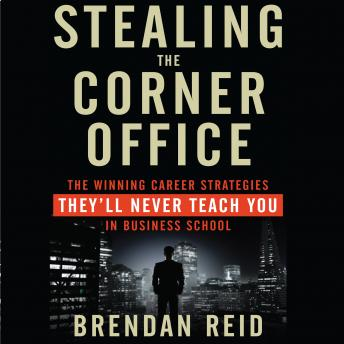 Stealing the Corner Office: The Winning Career Strategies They'll Never Teach You in Business School, Brendan Reid