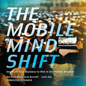 Mobile Mind Shift: Engineer Your Business to Win in the Mobile Moment, Julie Ask, Ted Schadler, Josh Bernoff