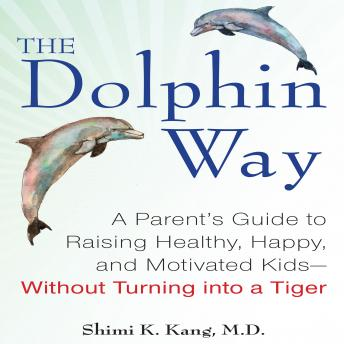 The Dolphin Way: A Parent's Guide to Raising Healthy, Happy, and Motivated Kids - Without Turning into a Tiger