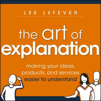 Art of Explanation: Making Your Ideas, Products, and Services Easier to Understand, Lee Lefever