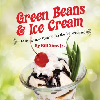 Green Beans & Ice Cream: The Remarkable Power of Positive Reinforcement, Bill Sims