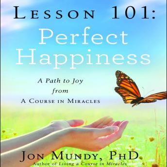 Lesson 101: Perfect Happiness: A Path to Joy from A Course in Miracles, Jon Mundy