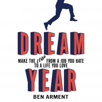 Dream Year: Make the Leap from a Job You Hate to a Life You Love, Ben Arment