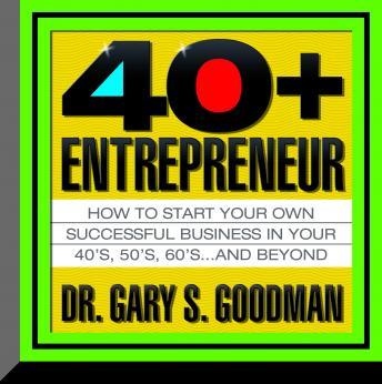 Forty-Plus Entrepreneur: How to start a successful business in your 40s, 50s and Beyond, Gary Goodman