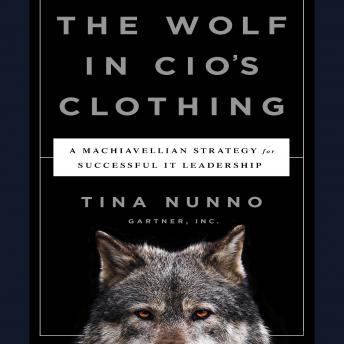 The Wolf in CIO's Clothing: A Machiavellian Strategy for Successful IT Leadership