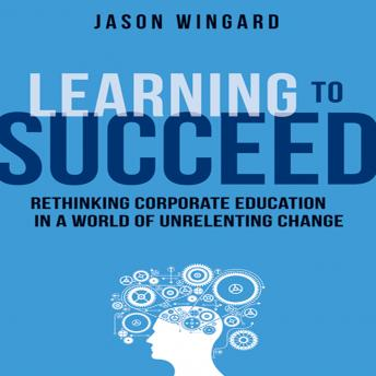 Learning to Succeed: Rethinking Corporate Education in a World of Unrelenting Change, Jason Wingard