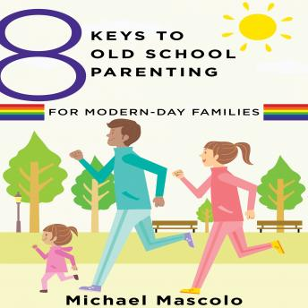 8 Keys to Old School Parenting for Modern-Day Families, Michael Mascolo