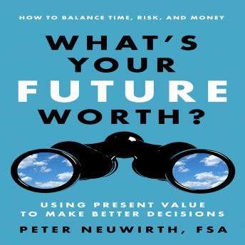 What's Your Future Worth?: Using Present Value to Make Better Decisions, Peter Neuwirth