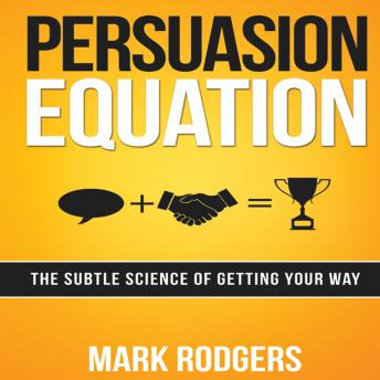 Persuasion Equation: The Subtle Science of Getting Your Way, Mark Rodgers