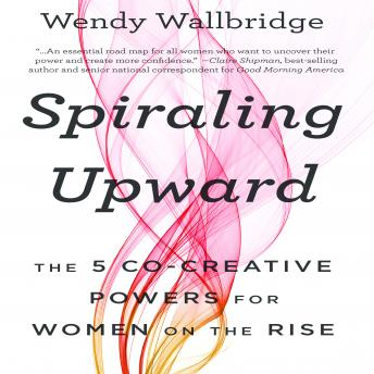 Spiraling Upward: The 5 Co-Creative Powers for Women on the Rise, Wendy Wallbridge
