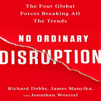 No Ordinary Disruption: The Four Global Forces Breaking All the Trends, Jonathan Woetzel, James Manyika, Richard Dobbs