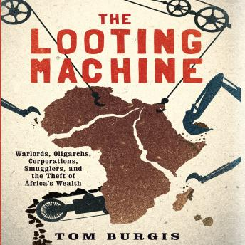 Looting Machine: Warlords, Oligarchs, Corporations, Smugglers, and the Theft of Africa's Wealth, Tom Burgis