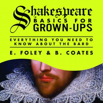 Shakespeare Basics for Grown-Ups: Everything You Need to Know About the Bard, B. Coates, E. Foley